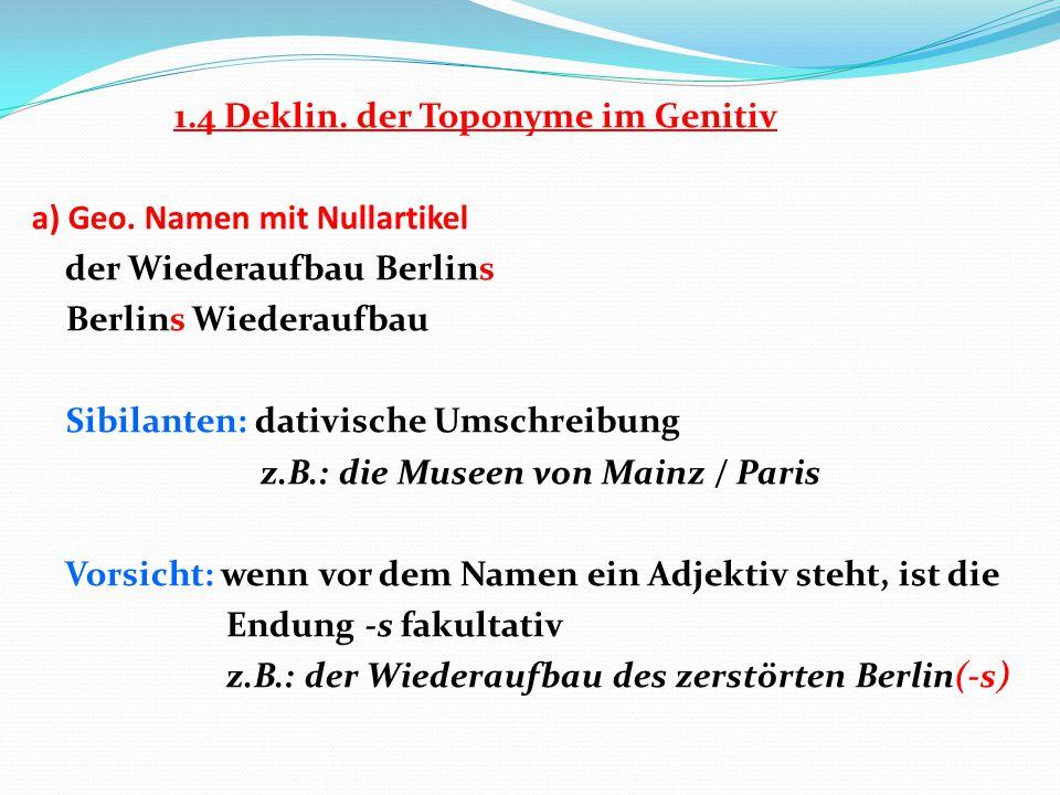 1.4 Deklin. der Toponyme im Genitiv a) Geo. Namen mit Nullartikel der Wiederaufbau Berlins Berlins Wiederaufbau Sibilanten: dativische Umschreibung z.