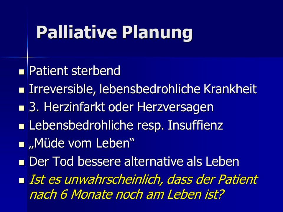 Palliative Planung Patient sterbend Patient sterbend Irreversible, lebensbedrohliche Krankheit Irreversible, lebensbedrohliche Krankheit 3. Herzinfark