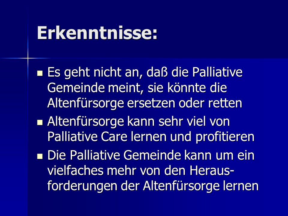 Erkenntnisse: Es geht nicht an, daß die Palliative Gemeinde meint, sie könnte die Altenfürsorge ersetzen oder retten Es geht nicht an, daß die Palliat
