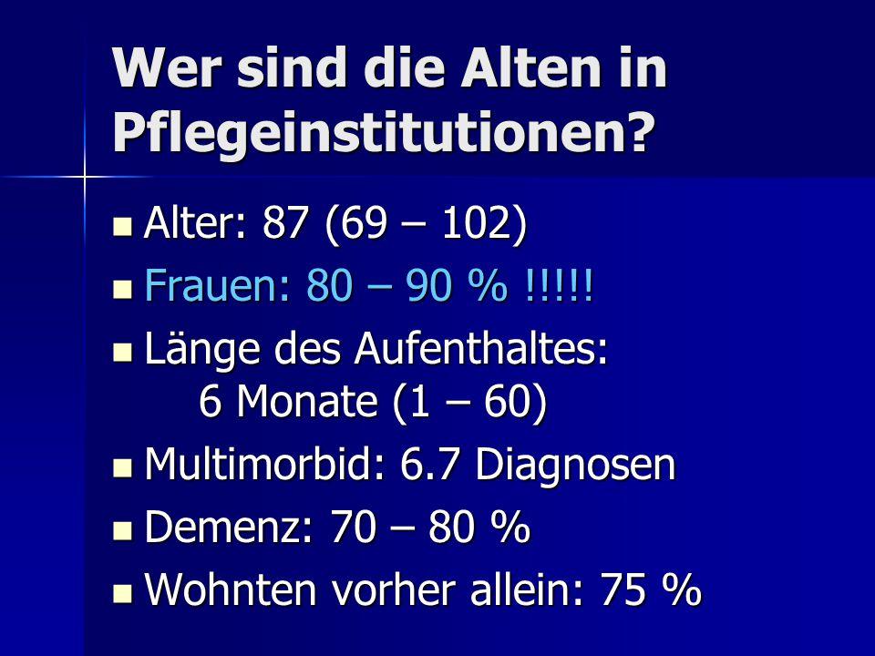 Wer sind die Alten in Pflegeinstitutionen? Alter: 87 (69 – 102) Alter: 87 (69 – 102) Frauen: 80 – 90 % !!!!! Frauen: 80 – 90 % !!!!! Länge des Aufenth