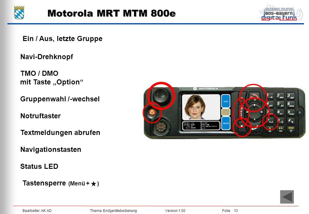 "Bearbeiter: AK ADThema: EndgerätebedienungVersion 1.00Folie 13 Motorola MRT MTM 800e Ein / Aus, letzte Gruppe Navi-Drehknopf TMO / DMO mit Taste ""Opti"