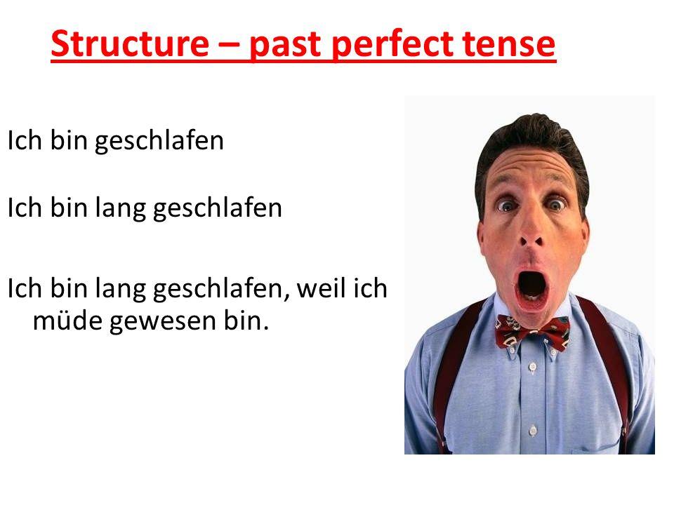 Structure – past perfect tense Ich bin geschlafen Ich bin lang geschlafen Ich bin lang geschlafen, weil ich müde gewesen bin.