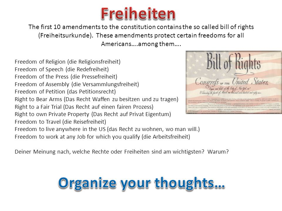 The first 10 amendments to the constitution contains the so called bill of rights (Freiheitsurkunde). These amendments protect certain freedoms for al