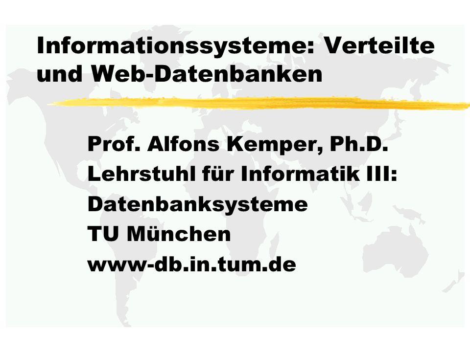 Informationssysteme: Verteilte und Web-Datenbanken Prof. Alfons Kemper, Ph.D. Lehrstuhl für Informatik III: Datenbanksysteme TU München www-db.in.tum.
