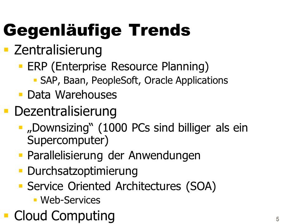 "5 Gegenläufige Trends  Zentralisierung  ERP (Enterprise Resource Planning)  SAP, Baan, PeopleSoft, Oracle Applications  Data Warehouses  Dezentralisierung  ""Downsizing (1000 PCs sind billiger als ein Supercomputer)  Parallelisierung der Anwendungen  Durchsatzoptimierung  Service Oriented Architectures (SOA)  Web-Services  Cloud Computing"