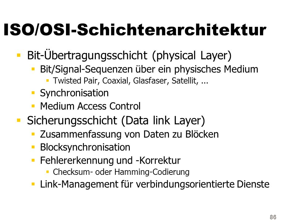 86 ISO/OSI-Schichtenarchitektur  Bit-Übertragungsschicht (physical Layer)  Bit/Signal-Sequenzen über ein physisches Medium  Twisted Pair, Coaxial, Glasfaser, Satellit,...