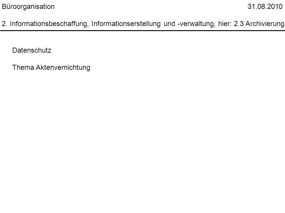 Büroorganisation 31.08.2010 2. Informationsbeschaffung, Informationserstellung und -verwaltung, hier: 2.3 Archivierung Datenschutz Thema Aktenvernicht