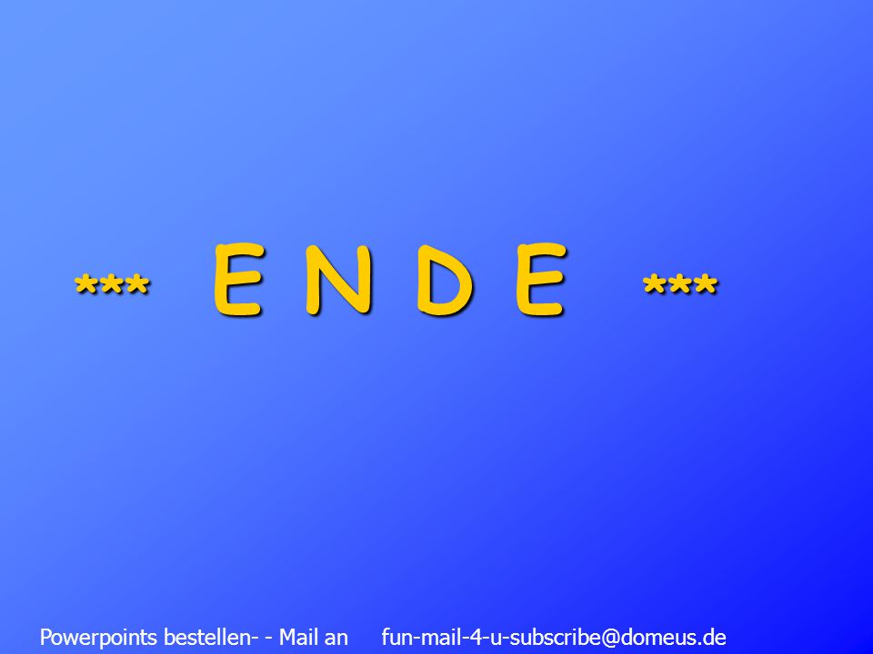 Powerpoints bestellen- - Mail an fun-mail-4-u-subscribe@domeus.de *** E N D E ***