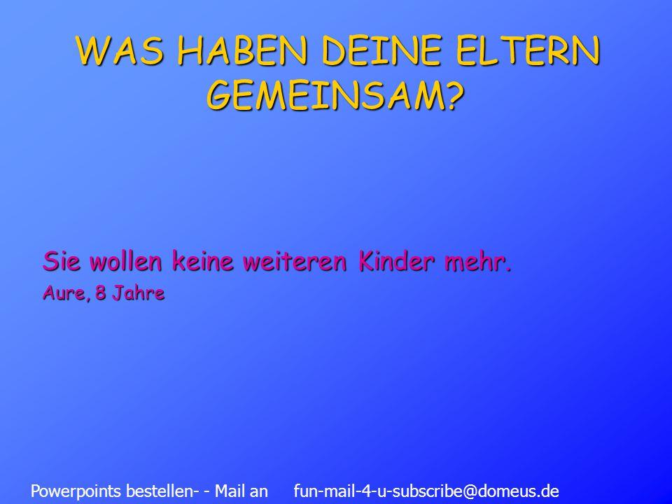 Powerpoints bestellen- - Mail an fun-mail-4-u-subscribe@domeus.de WAS HABEN DEINE ELTERN GEMEINSAM.