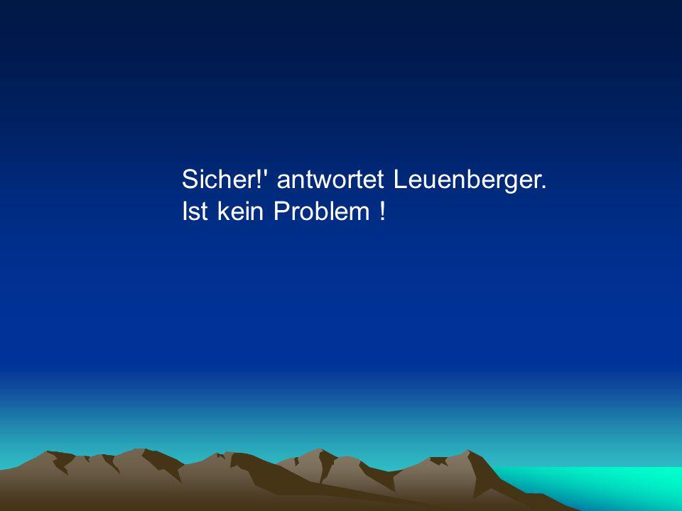 Sicher! antwortet Leuenberger. Ist kein Problem !