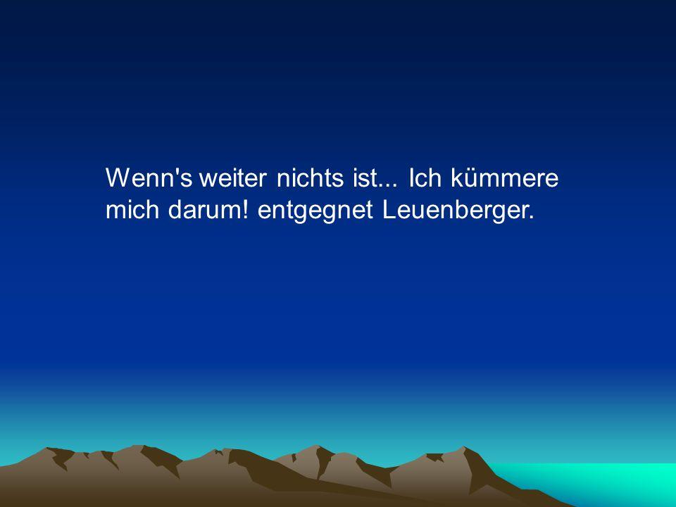 Wenn s weiter nichts ist... Ich kümmere mich darum! entgegnet Leuenberger.