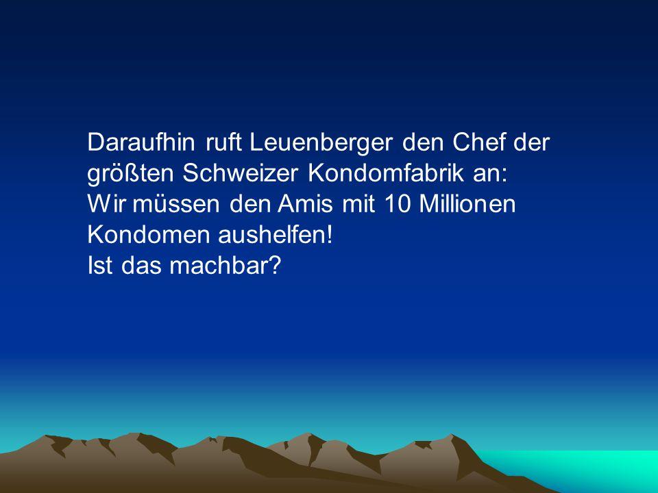 Daraufhin ruft Leuenberger den Chef der größten Schweizer Kondomfabrik an: Wir müssen den Amis mit 10 Millionen Kondomen aushelfen.