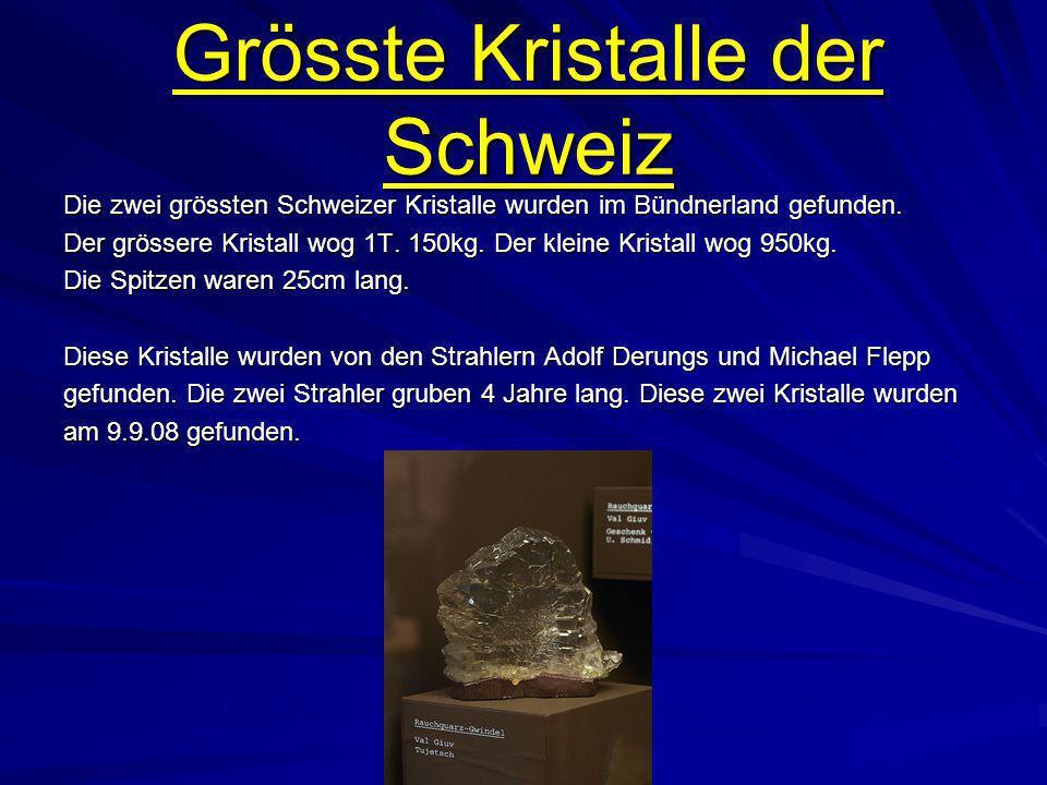 Grösste Kristalle der Schweiz Die zwei grössten Schweizer Kristalle wurden im Bündnerland gefunden. Der grössere Kristall wog 1T. 150kg. Der kleine Kr