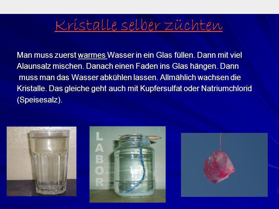 Kristalle selber züchten Man muss zuerst warmes Wasser in ein Glas füllen. Dann mit viel Alaunsalz mischen. Danach einen Faden ins Glas hängen. Dann m