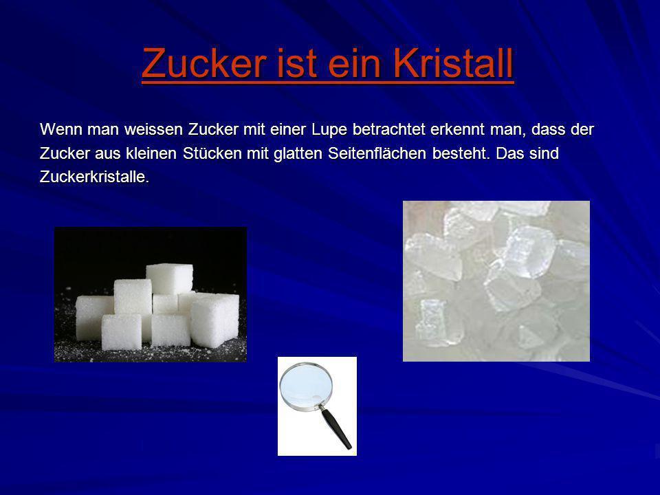 Zucker ist ein Kristall Wenn man weissen Zucker mit einer Lupe betrachtet erkennt man, dass der Zucker aus kleinen Stücken mit glatten Seitenflächen b