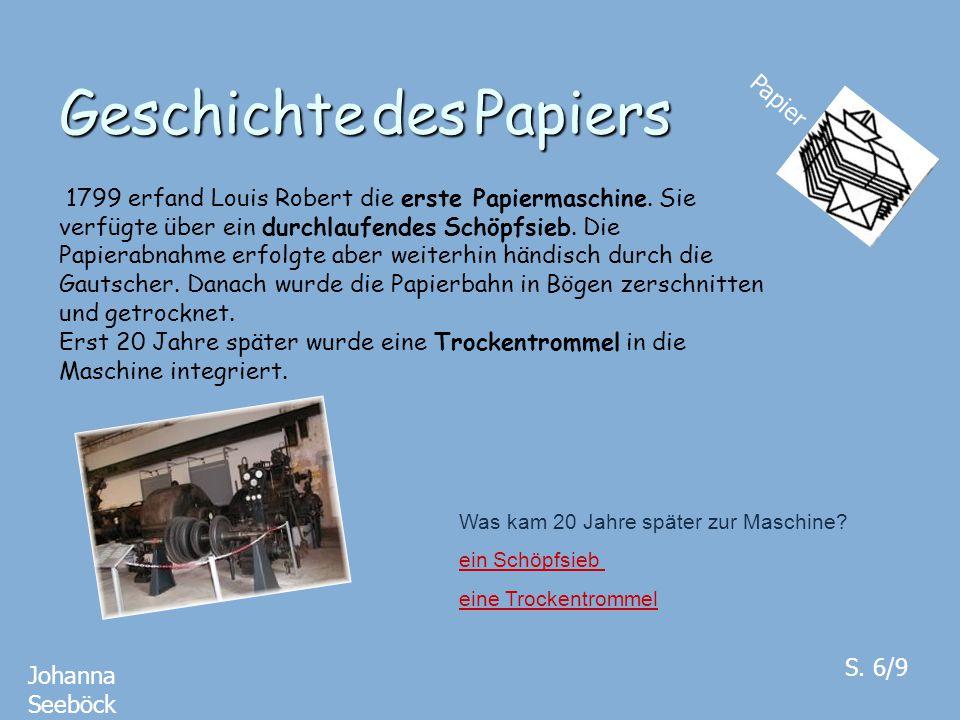 Geschichte des Papiers Papier Johanna Seeböck S. 6/9 1799 erfand Louis Robert die erste Papiermaschine. Sie verfügte über ein durchlaufendes Schöpfsie