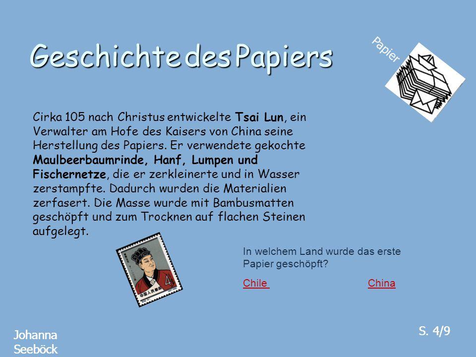 Geschichte des Papiers Papier Johanna Seeböck S. 4/9 Cirka 105 nach Christus entwickelte Tsai Lun, ein Verwalter am Hofe des Kaisers von China seine H
