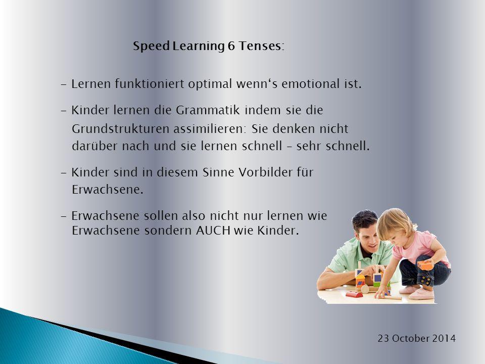 Speed Learning 6 Tenses: - Lernen funktioniert optimal wenn's emotional ist. - Kinder lernen die Grammatik indem sie die Grundstrukturen assimilieren: