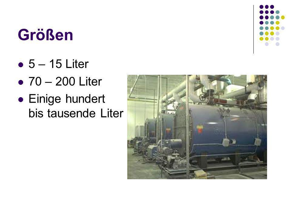 Größen 5 – 15 Liter 70 – 200 Liter Einige hundert bis tausende Liter