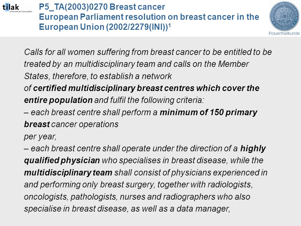 P5_TA(2003)0270 Breast cancer European Parliament resolution on breast cancer in the European Union (2002/2279(INI)) 1 Calls for all women suffering from breast cancer to be entitled to be treated by an multidisciplinary team and calls on the Member States, therefore, to establish a network of certified multidisciplinary breast centres which cover the entire population and fulfil the following criteria: – each breast centre shall perform a minimum of 150 primary breast cancer operations per year, – each breast centre shall operate under the direction of a highly qualified physician who specialises in breast disease, while the multidisciplinary team shall consist of physicians experienced in and performing only breast surgery, together with radiologists, oncologists, pathologists, nurses and radiographers who also specialise in breast disease, as well as a data manager,