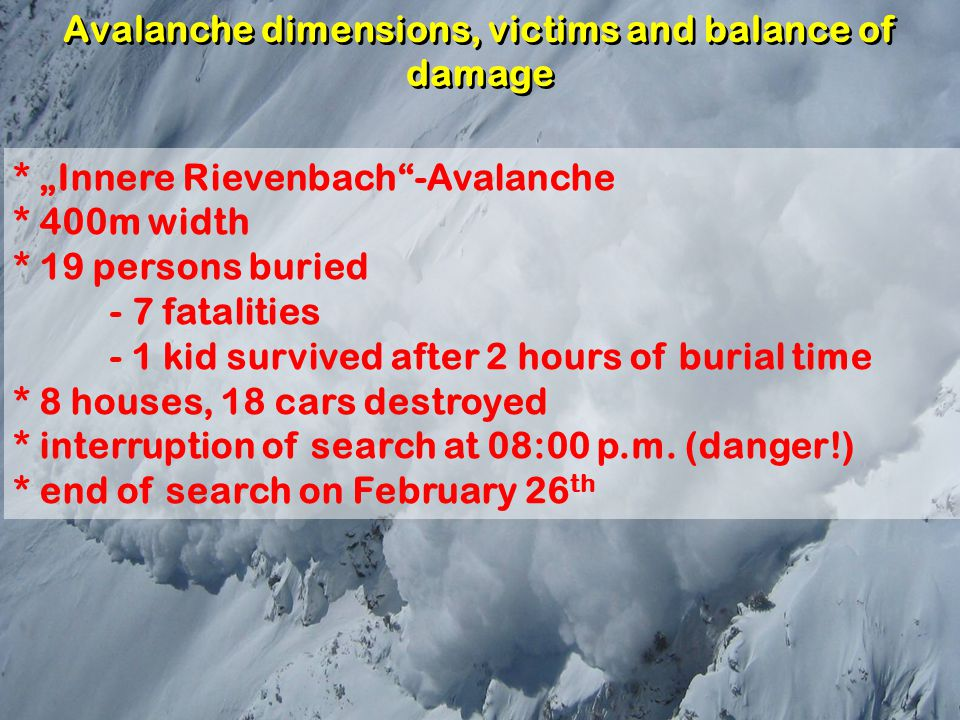 "Avalanche dimensions, victims and balance of damage * ""Innere Rievenbach""-Avalanche * 400m width * 19 persons buried - 7 fatalities - 1 kid survived a"