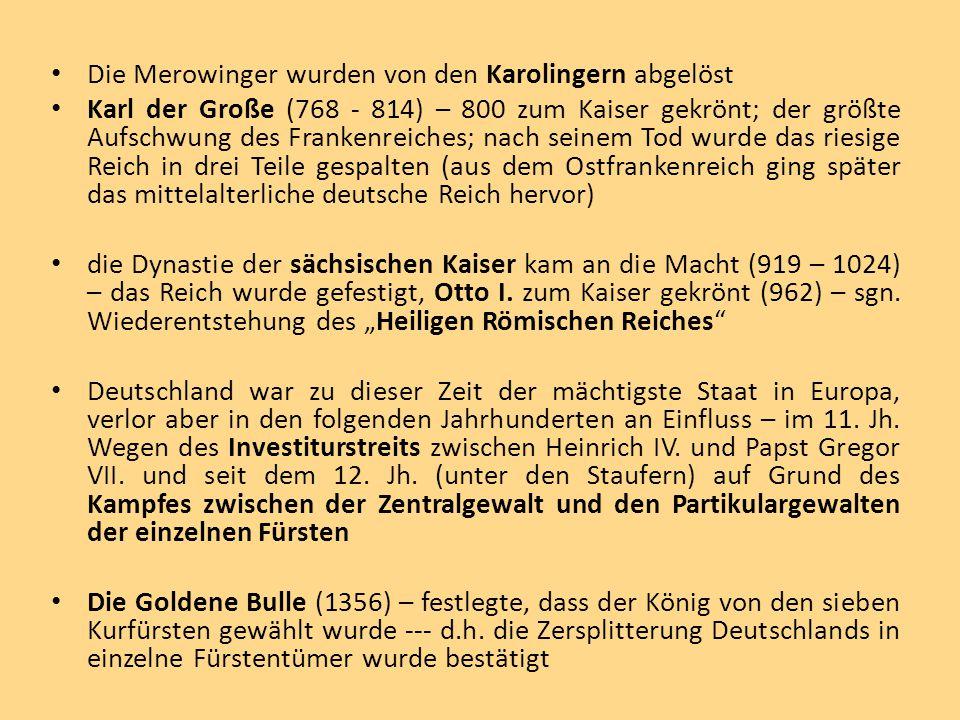 Die Merowinger wurden von den Karolingern abgelöst Karl der Große (768 - 814) – 800 zum Kaiser gekrönt; der größte Aufschwung des Frankenreiches; nach seinem Tod wurde das riesige Reich in drei Teile gespalten (aus dem Ostfrankenreich ging später das mittelalterliche deutsche Reich hervor) die Dynastie der sächsischen Kaiser kam an die Macht (919 – 1024) – das Reich wurde gefestigt, Otto I.