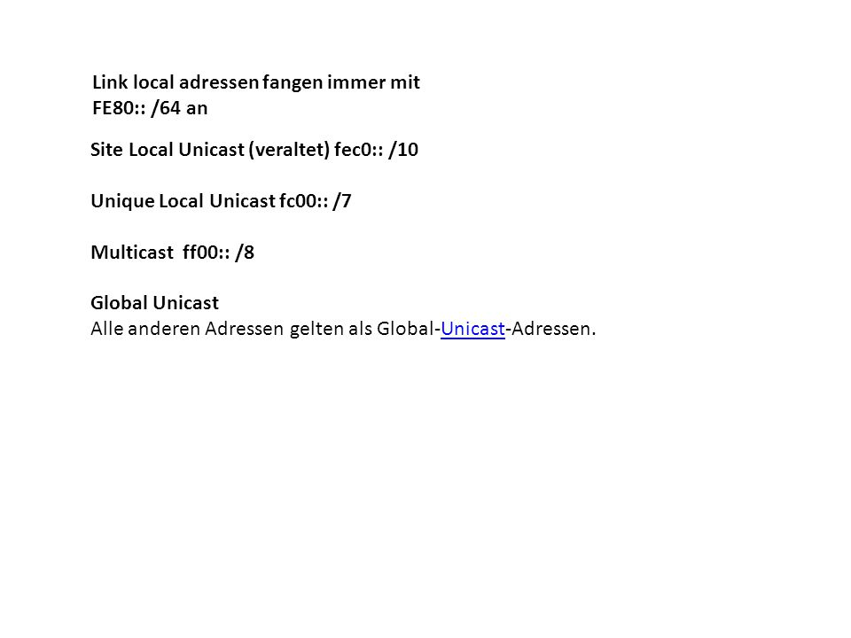 Link local adressen fangen immer mit FE80:: /64 an Site Local Unicast (veraltet) fec0:: /10 Unique Local Unicast fc00:: /7 Multicast ff00:: /8 Global
