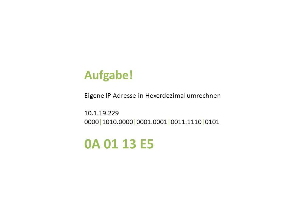 Aufgabe! Eigene IP Adresse in Hexerdezimal umrechnen 10.1.19.229 0000|1010.0000|0001.0001|0011.1110|0101 0A 01 13 E5