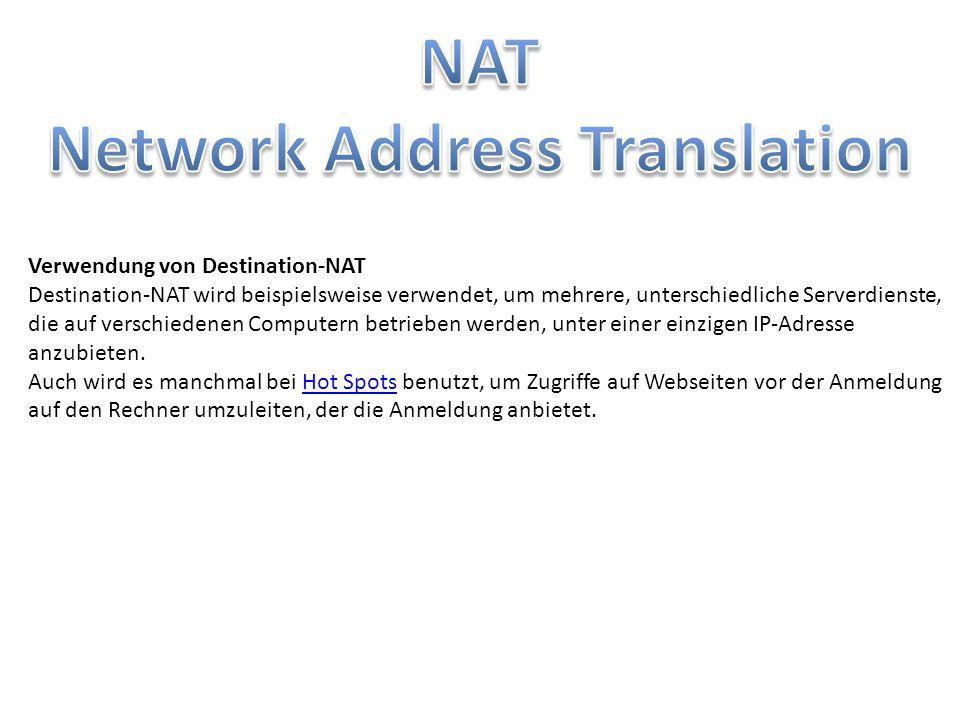 Source NAT Findet in jedem Haushalt statt Private IP adressen werden zu einer Öffentlichen zusammen geführt Es ändert sich der Port Destination NAT Port forwarding Bei jedem Verbindungsaufbau durch den Client wird die Ziel-IP-Adresse durch die des eigentlichen Empfängers im LAN ersetzt.
