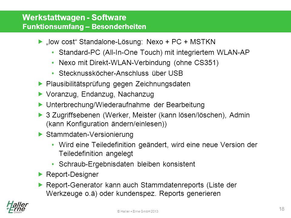 """© Haller + Erne GmbH 2013 Werkstattwagen - Software Funktionsumfang – Besonderheiten  """"low cost Standalone-Lösung: Nexo + PC + MSTKN Standard-PC (All-In-One Touch) mit integriertem WLAN-AP Nexo mit Direkt-WLAN-Verbindung (ohne CS351) Stecknussköcher-Anschluss über USB  Plausibilitätsprüfung gegen Zeichnungsdaten  Voranzug, Endanzug, Nachanzug  Unterbrechung/Wiederaufnahme der Bearbeitung  3 Zugriffsebenen (Werker, Meister (kann lösen/löschen), Admin (kann Konfiguration ändern/einlesen))  Stammdaten-Versionierung Wird eine Teiledefinition geändert, wird eine neue Version der Teiledefinition angelegt Schraub-Ergebnisdaten bleiben konsistent  Report-Designer  Report-Generator kann auch Stammdatenreports (Liste der Werkzeuge o.ä) oder kundenspez."""