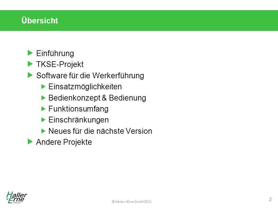 © Haller + Erne GmbH 2013 Übersicht  Einführung  TKSE-Projekt  Software für die Werkerführung  Einsatzmöglichkeiten  Bedienkonzept & Bedienung  Funktionsumfang  Einschränkungen  Neues für die nächste Version  Andere Projekte 2
