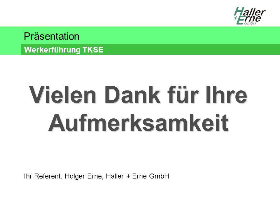 Präsentation Werkerführung TKSE Ihr Referent: Holger Erne, Haller + Erne GmbH Vielen Dank für Ihre Aufmerksamkeit