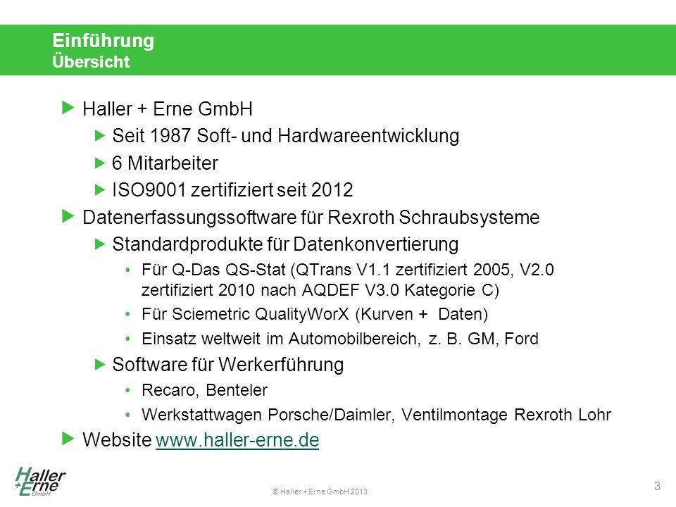 © Haller + Erne GmbH 2013 Einführung Übersicht  Haller + Erne GmbH  Seit 1987 Soft- und Hardwareentwicklung  6 Mitarbeiter  ISO9001 zertifiziert seit 2012  Datenerfassungssoftware für Rexroth Schraubsysteme  Standardprodukte für Datenkonvertierung Für Q-Das QS-Stat (QTrans V1.1 zertifiziert 2005, V2.0 zertifiziert 2010 nach AQDEF V3.0 Kategorie C) Für Sciemetric QualityWorX (Kurven + Daten) Einsatz weltweit im Automobilbereich, z.