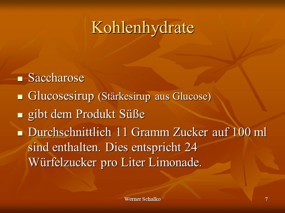 Werner Schalko7 Kohlenhydrate Saccharose Saccharose Glucosesirup (Stärkesirup aus Glucose) Glucosesirup (Stärkesirup aus Glucose) gibt dem Produkt Süß