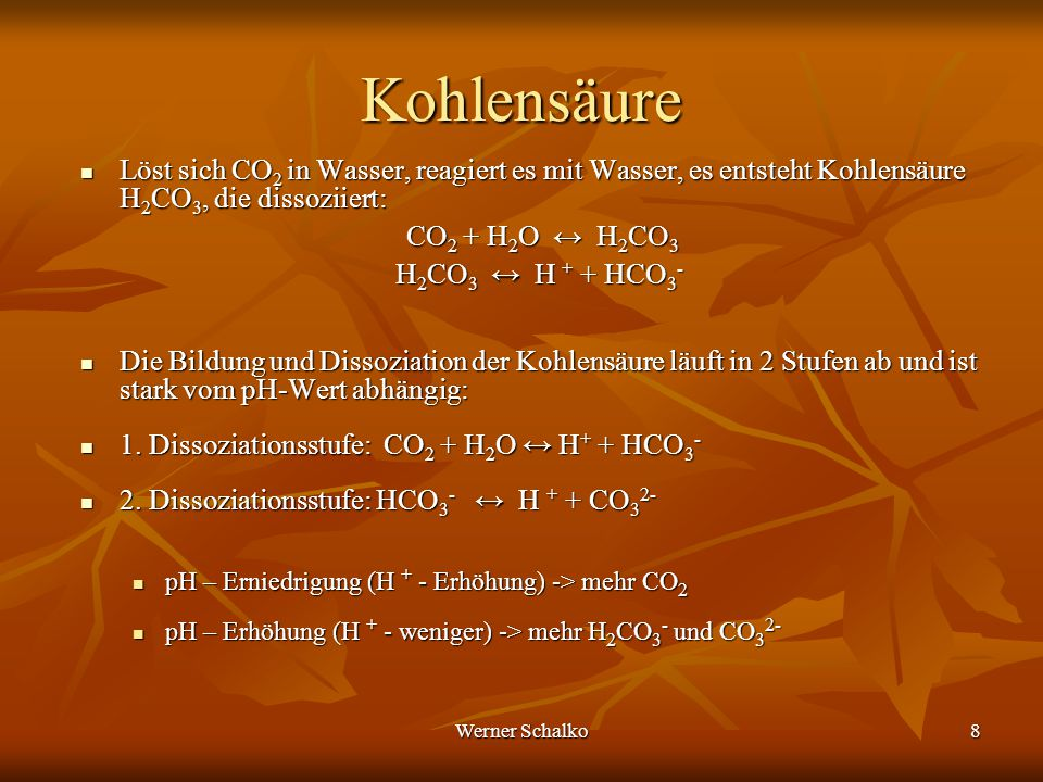 Werner Schalko8 Kohlensäure Löst sich CO 2 in Wasser, reagiert es mit Wasser, es entsteht Kohlensäure H 2 CO 3, die dissoziiert: Löst sich CO 2 in Was