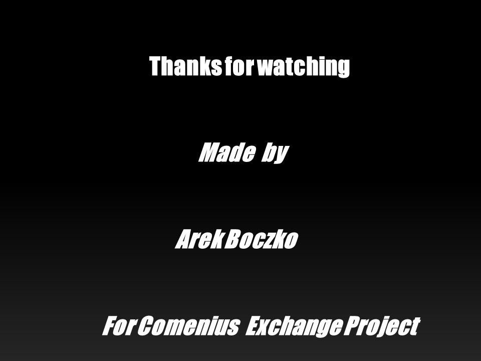 Thanks for watching Made by Arek Boczko For Comenius Exchange Project