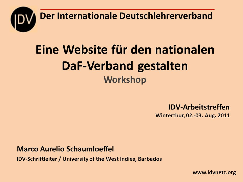 Eine Website für den nationalen DaF-Verband gestalten Workshop Marco Aurelio Schaumloeffel IDV-Schriftleiter / University of the West Indies, Barbados Der Internationale Deutschlehrerverband   IDV-Arbeitstreffen Winterthur,