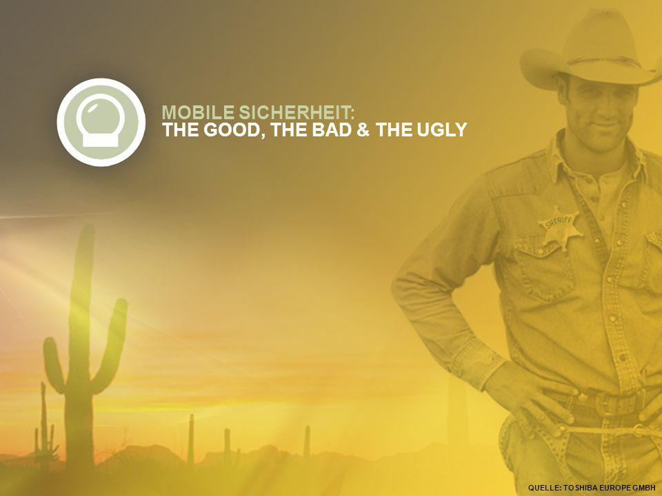 MOBILE SICHERHEIT: THE GOOD, THE BAD & THE UGLY QUELLE: TOSHIBA EUROPE GMBH
