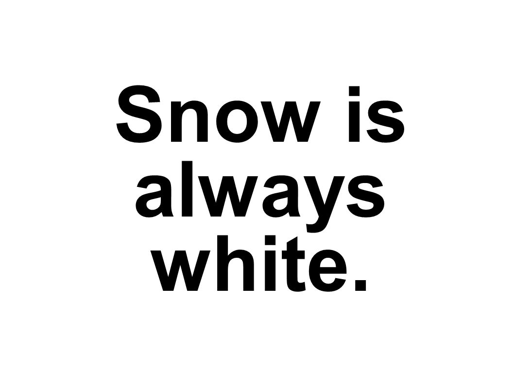 Snow is always white.