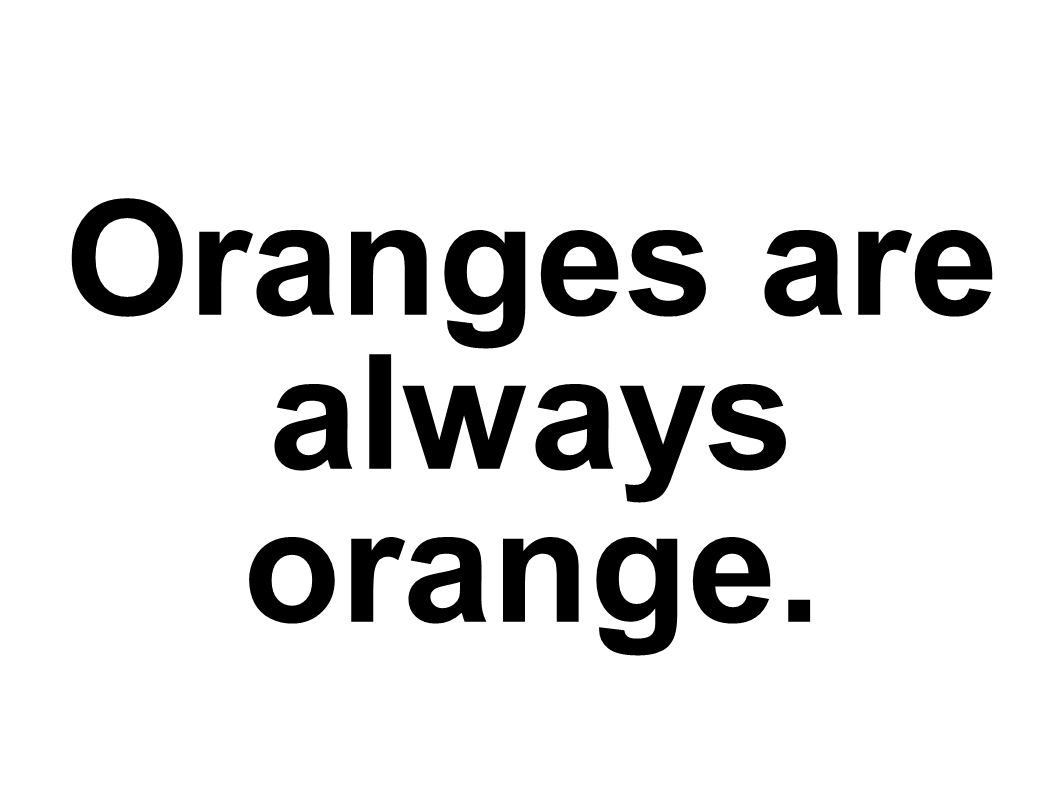 Oranges are always orange.
