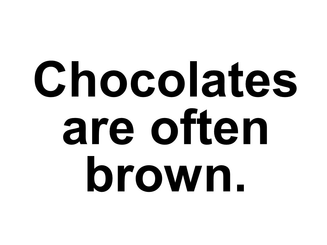 Chocolates are often brown.