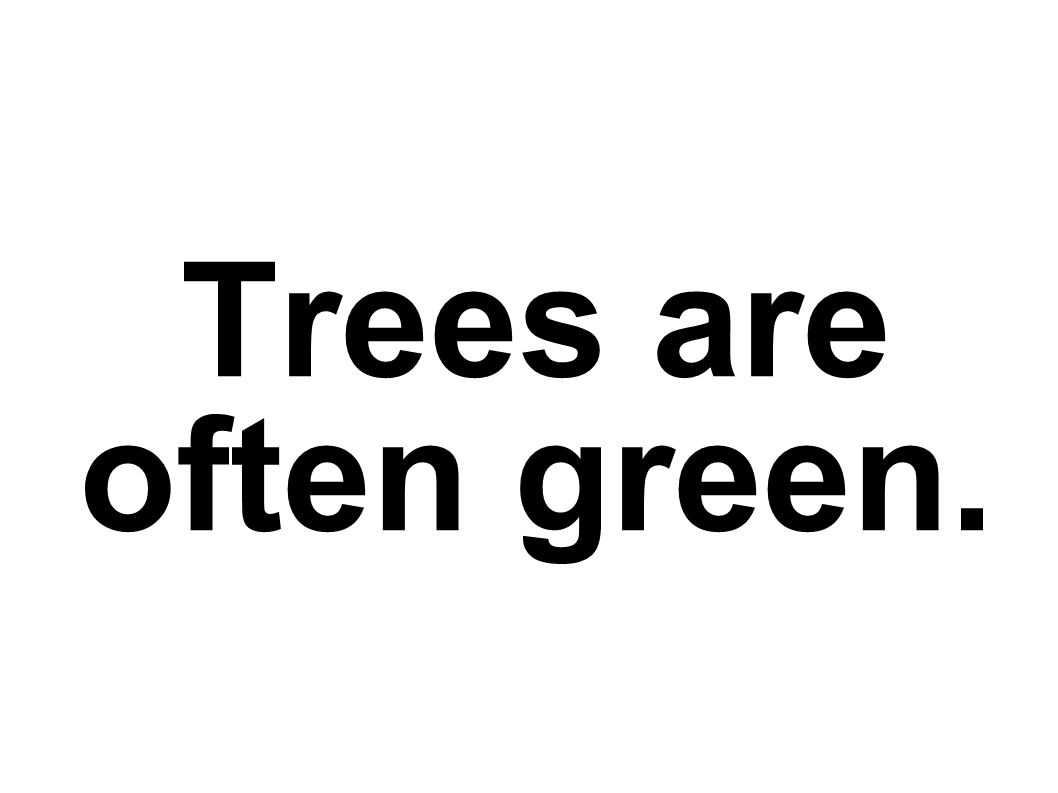 Trees are often green.
