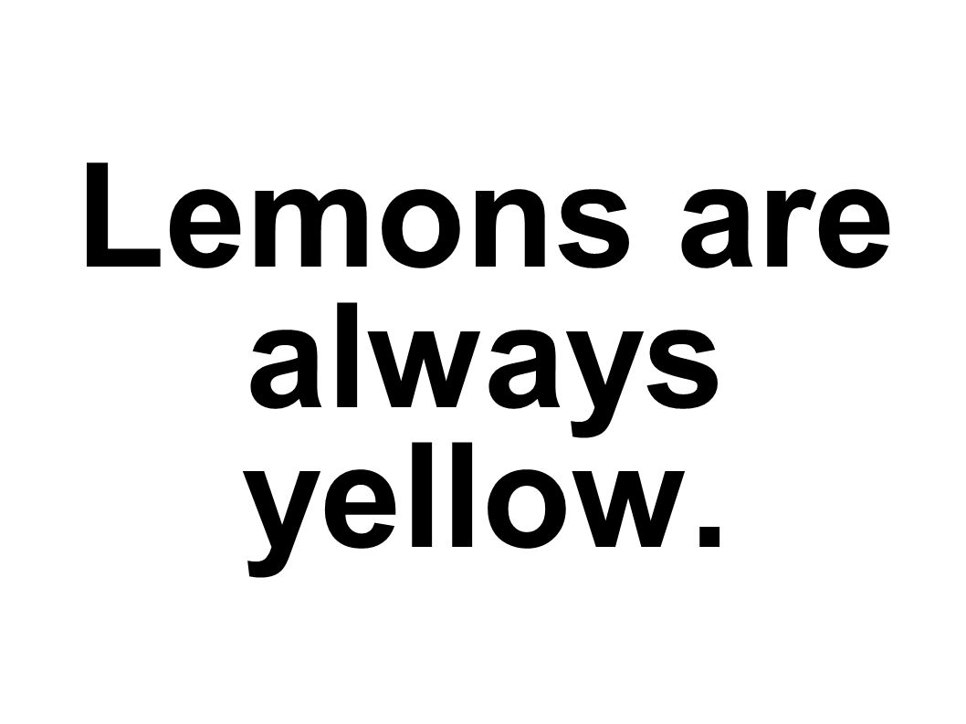 Lemons are always yellow.
