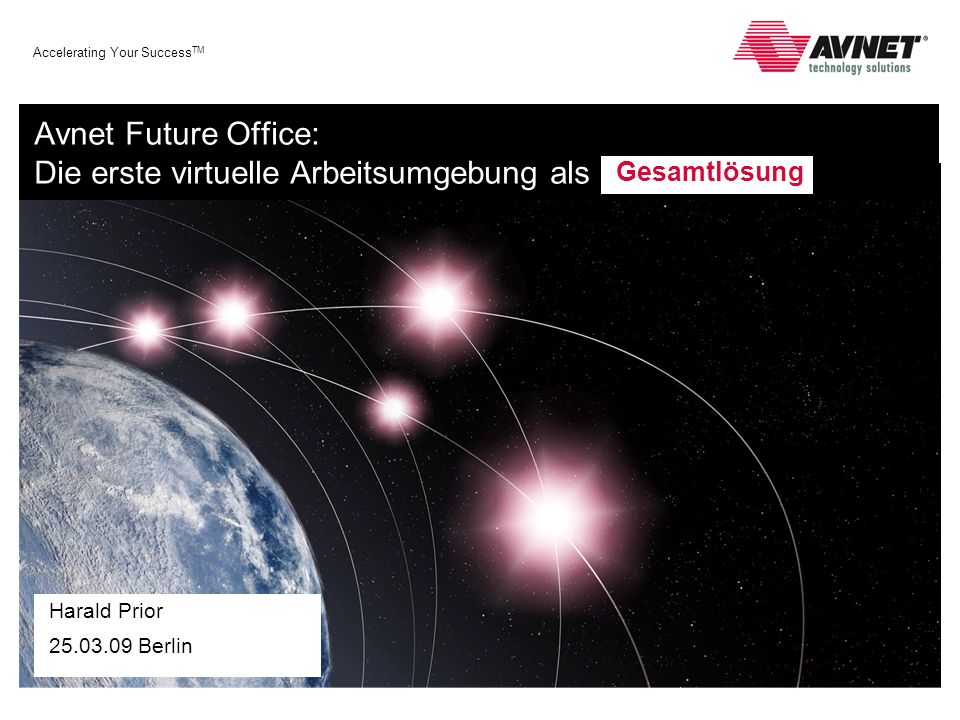 Accelerating Your Success TM Avnet Future Office: Die erste virtuelle Arbeitsumgebung als Harald Prior Berlin Gesamtlösung