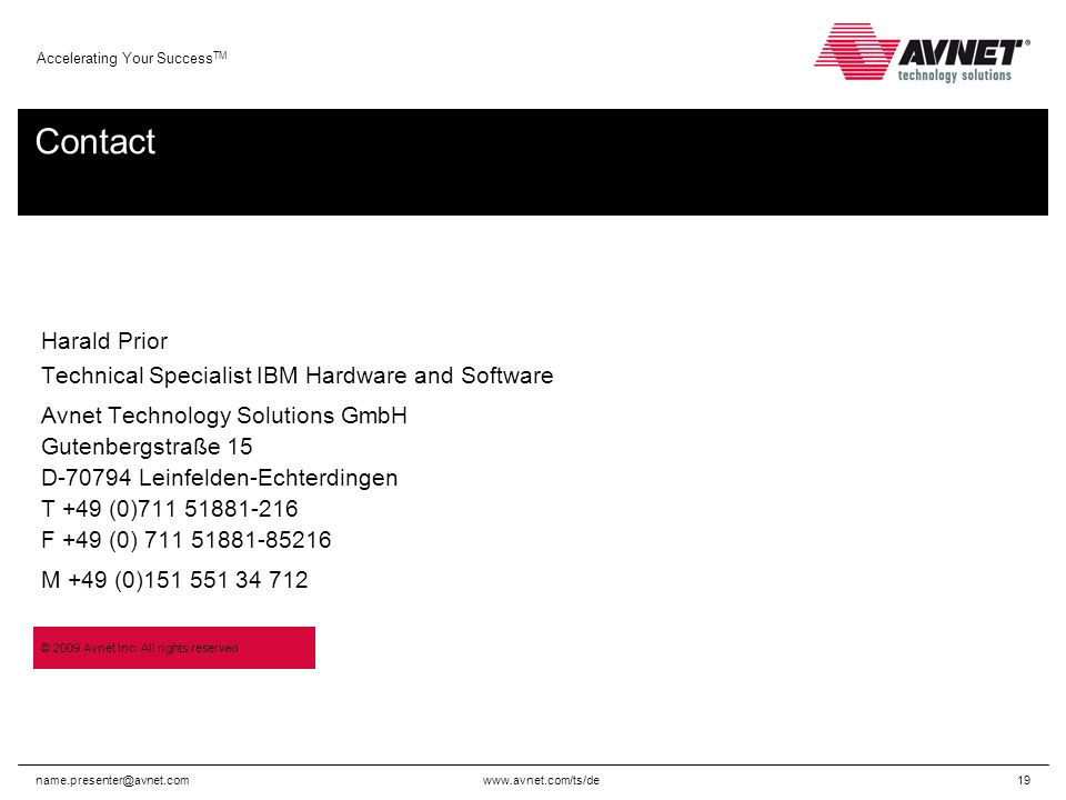 Accelerating Your Success TM Contact Harald Prior Technical Specialist IBM Hardware and Software Avnet Technology Solutions GmbH Gutenbergstraße 15 D Leinfelden-Echterdingen T +49 (0) F +49 (0) M +49 (0) © 2009 Avnet Inc.