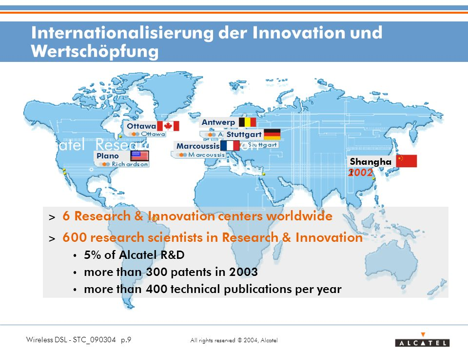 Wireless DSL - STC_ p.9 All rights reserved © 2004, Alcatel Alcatel Research & Innovation Stuttgart Marcoussis Antwerp Ottawa > 6 Research & Innovation centers worldwide > 600 research scientists in Research & Innovation 5% of Alcatel R&D more than 300 patents in 2003 more than 400 technical publications per year Plano Shangha i 2002 Internationalisierung der Innovation und Wertschöpfung