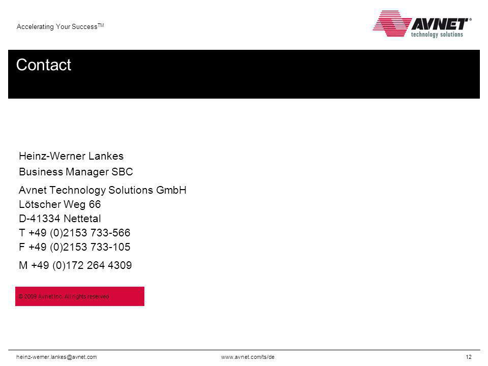 Accelerating Your Success TM Contact Heinz-Werner Lankes Business Manager SBC Avnet Technology Solutions GmbH Lötscher Weg 66 D Nettetal T +49 (0) F +49 (0) M +49 (0) © 2009 Avnet Inc.