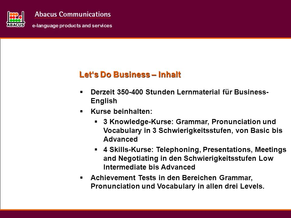 Derzeit Stunden Lernmaterial für Business- English Kurse beinhalten: 3 Knowledge-Kurse: Grammar, Pronunciation und Vocabulary in 3 Schwierigkeitsstufen, von Basic bis Advanced 4 Skills-Kurse: Telephoning, Presentations, Meetings and Negotiating in den Schwierigkeitsstufen Low Intermediate bis Advanced Achievement Tests in den Bereichen Grammar, Pronunciation und Vocabulary in allen drei Levels.