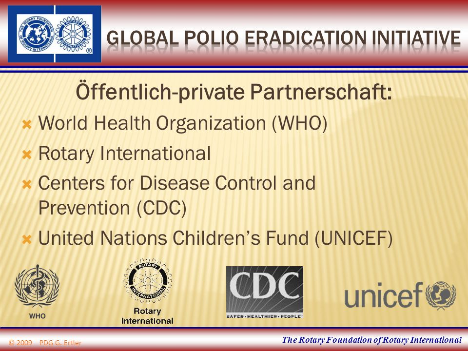 The Rotary Foundation of Rotary International Öffentlich-private Partnerschaft: World Health Organization (WHO) Rotary International Centers for Disease Control and Prevention (CDC) United Nations Childrens Fund (UNICEF) © 2009 PDG G.