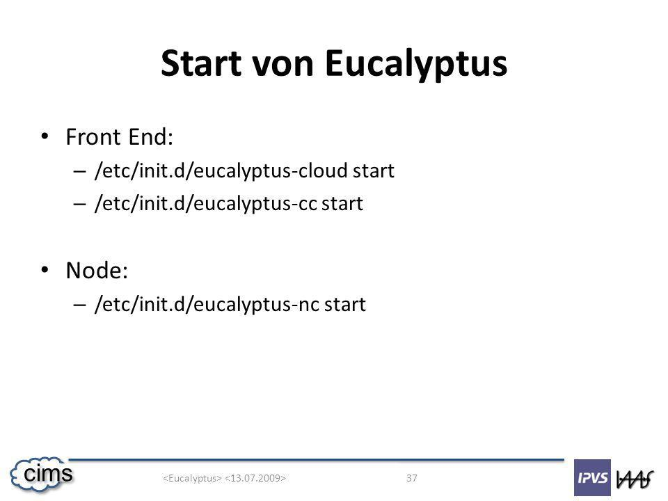 37 cims Start von Eucalyptus Front End: – /etc/init.d/eucalyptus-cloud start – /etc/init.d/eucalyptus-cc start Node: – /etc/init.d/eucalyptus-nc start